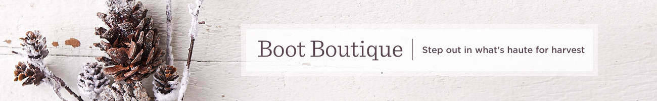 Boot Boutique. Step out in what's haute for harvest