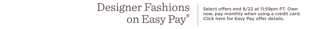 Designer Fashions on Easy Pay®.  Select offers end 8/22 at 11:59pm PT. Own now, pay monthly when using a credit card. Click here for Easy Pay offer details.