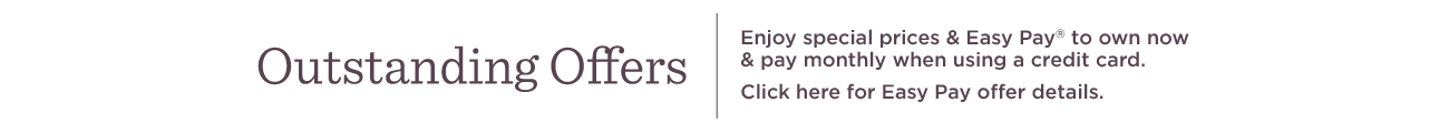 Outstanding Offers. Enjoy special prices & Easy Pay® to own now & pay monthly when using a credit card. Click here for Easy Pay offer details.