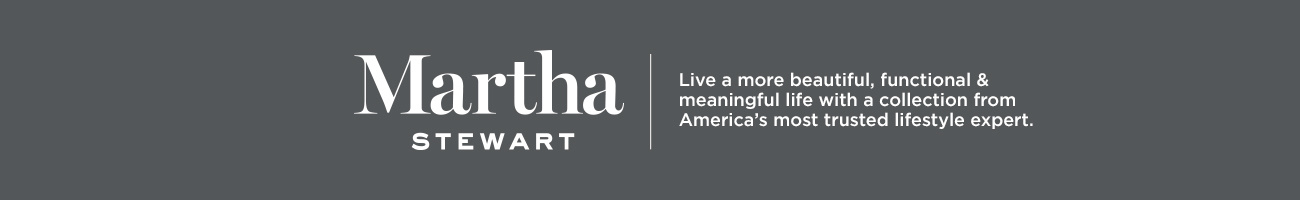 Martha Stewart.  Live a more beautiful, functional & meaningful life with a collection from America's most trusted lifestyle expert.