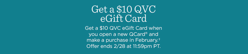 Get a $10 QVC eGift Card when you open a new QCard® and make a purchase in February.† Offer ends 2/28 at 11:59pm PT.