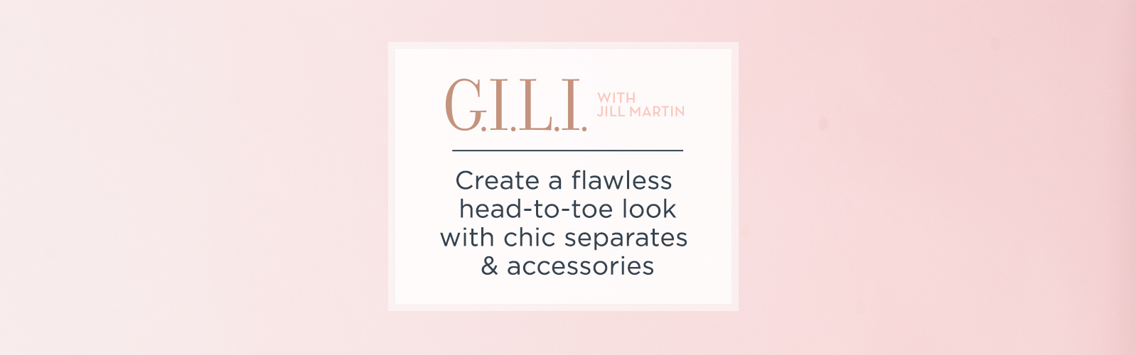 G.I.L.I.  Create a flawless head-to-toe look with chic separates & accessories