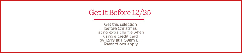 Get It Before 12/25 Get this selection before Christmas at no extra charge when using a credit card by 12/19 at 11:59am ET. Restrictions apply.