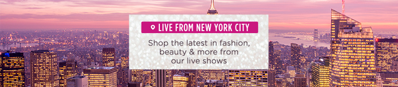Live from New York City.  Shop the latest in fashion, beauty & more from our live shows