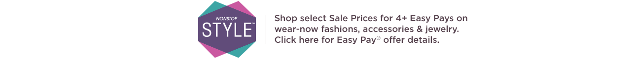 Nonstop Style Shop select Sale Prices for 4+ Easy Pays on wear-now fashions, accessories & jewelry.  Click here for Easy Pay® offer details.