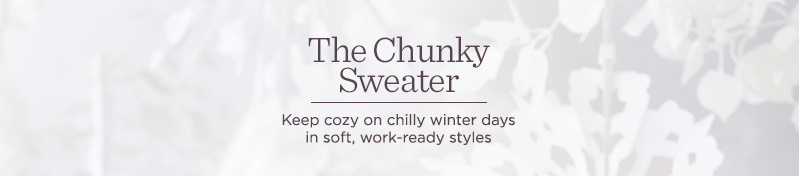 The Chunky Sweater, Keep cozy on chilly winter days in soft, work-ready styles
