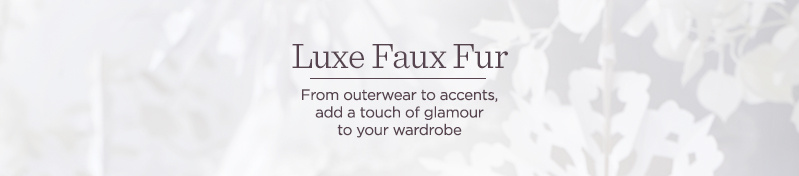 Luxe Faux Fur, From outerwear to accents, add a touch of glamour to your wardrobe