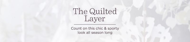 The Quilted Layer, Count on this chic & sporty look all season long