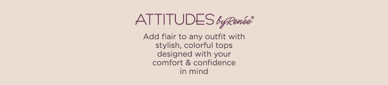 Attitudes by Renee.  Add flair to any outfit with stylish, colorful tops designed with your comfort & confidence in mind
