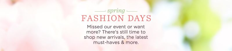 Fashion Days. Missed our event or want more? There's still time to shop new arrivals, the latest must-haves & more.