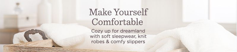 Make Yourself Comfortable.  Cozy up for dreamland with soft sleepwear, knit robes & comfy slippers