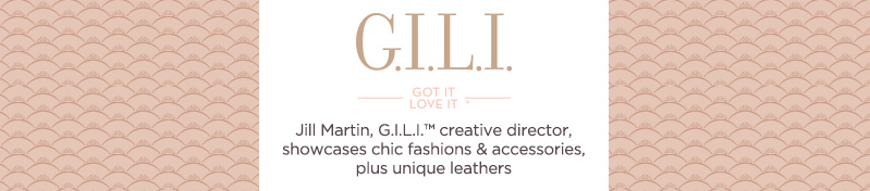 G.I.L.I. got it love it®, Jill Martin, G.I.L.I.™ creative director, showcases chic fashions & accessories, plus unique leathers