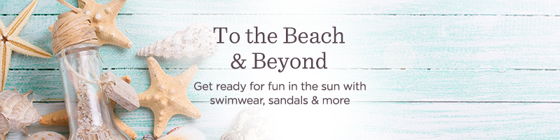 To the Beach & Beyond. Get ready for fun in the sun with swimwear, sandals & more.