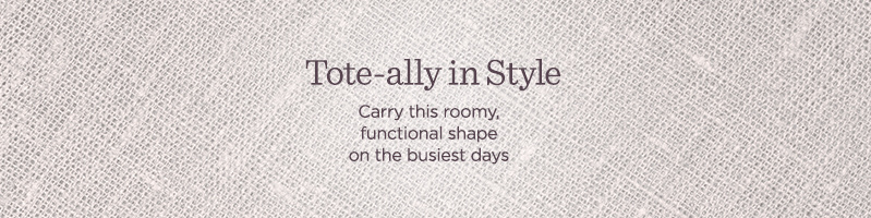 Tote-ally in Style  Carry this roomy, functional shape on the busiest days