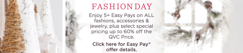 Fashion Day  Enjoy 5+ Easy Pays on ALL fashions, accessories & jewelry, plus select special pricing up to 60% off the QVC Price.  Click here for Easy Pay® offer details.