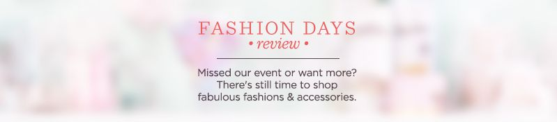 Fashion Days Review. Missed our event or want more? There's still time to shop fabulous fashions & accessories.