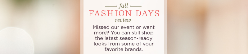 Fall Fashion Days Review. Missed our event or want more? You can still shop the latest season-ready looks from some of your favorite brands.