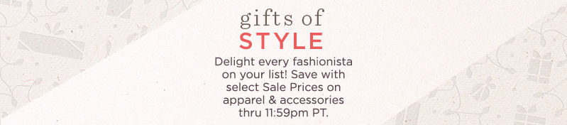 Gifts of Style   Delight every fashionista on your list! Save with select Sale Prices on apparel & accessories thru 11:59pm PT.