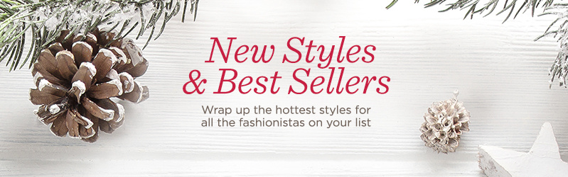 New Styles & Best Sellers  Wrap up the hottest styles for all the fashionistas on your list