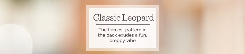 Classic Leopard.  The fiercest pattern in the pack exudes a fun, preppy vibe