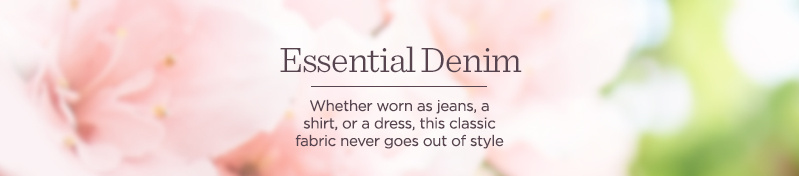 Essential Denim. Whether worn as jeans, a shirt, or a dress, this classic fabric never goes out of style