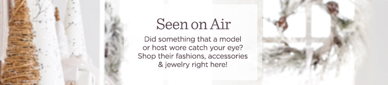 Seen on Air. Did something that a model or host wore catch your eye? Shop their fashions, accessories & jewelry right here!