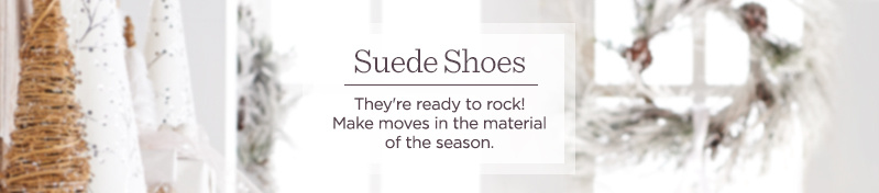 Suede Shoes  They're ready to rock! Make moves in the material of the season.