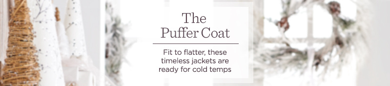 The Puffer Coat.   Fit to flatter, these timeless jackets are ready for cold temps