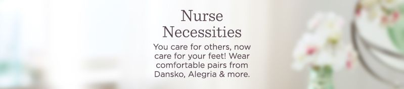 Nurse Necessities. You care for others, now care for your feet! Wear comfortable pairs from Dansko, Alegria & more.