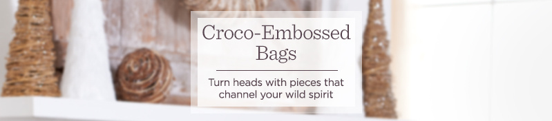Croco-Embossed Bags    Turn heads with pieces that channel your wild spirit