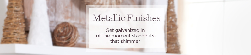 Metallic Finishes   Get galvanized in of-the-moment standouts that shimmer