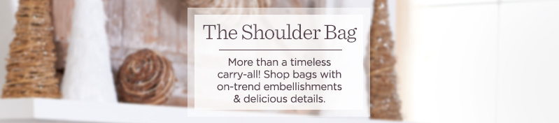 The Shoulder Bag    More than a timeless carry-all! Shop bags with on-trend embellishments & delicious details.