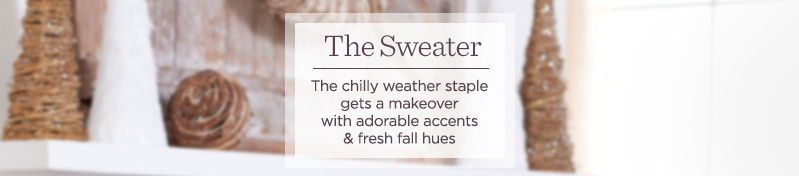 The Sweater  The chilly weather staple gets a makeover with adorable accents & fresh fall hues