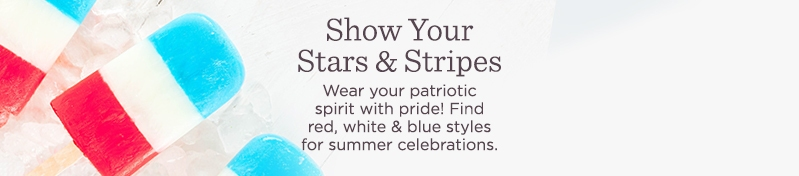 Show Your Stars & Stripes  Wear your patriotic spirit with pride! Find red, white & blue styles for summer celebrations.