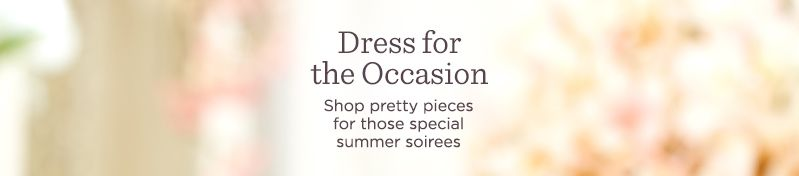 Dress for the Occasion.  Shop pretty pieces for those special summer soirees