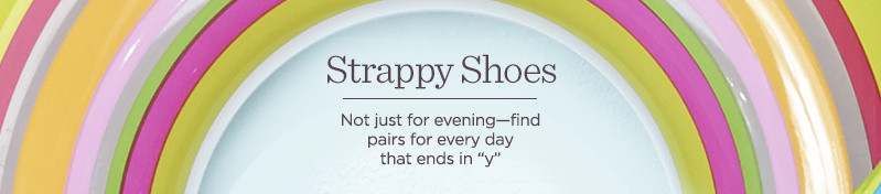 "Strappy Shoes  Not just for evening—find pairs for every day that ends in ""y"""