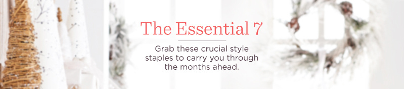 The Essential 7 Grab these crucial style staples to carry you through the months ahead.