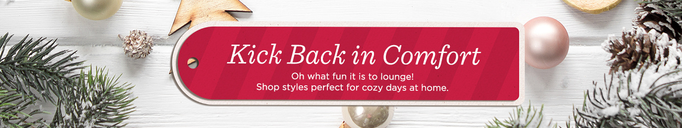 Kick Back in Comfort  Oh what fun it is to lounge! Shop  styles perfect for cozy days at home.