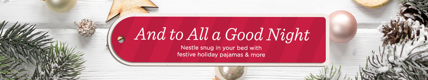 And to All a Good Night   Nestle snug in your bed with festive holiday pajamas & more