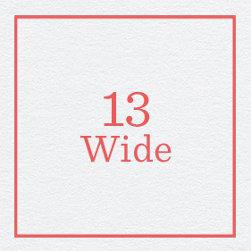 13 Wide