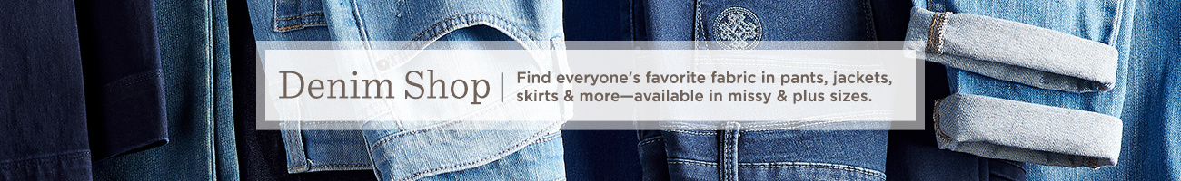 Denim Shop  Find everyone's favorite fabric in pants, jackets, skirts & more—available in missy & plus sizes.