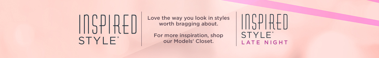 Inspired Style  Love the way you look in styles worth bragging about.  For more inspiration, shop our Models' Closet.