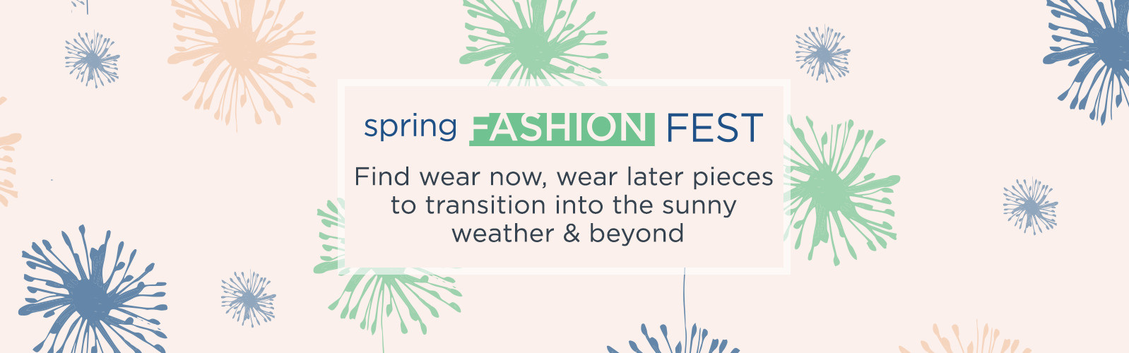 Spring Fashion Fest. Find wear now, wear later pieces to transition into the sunny weather & beyond
