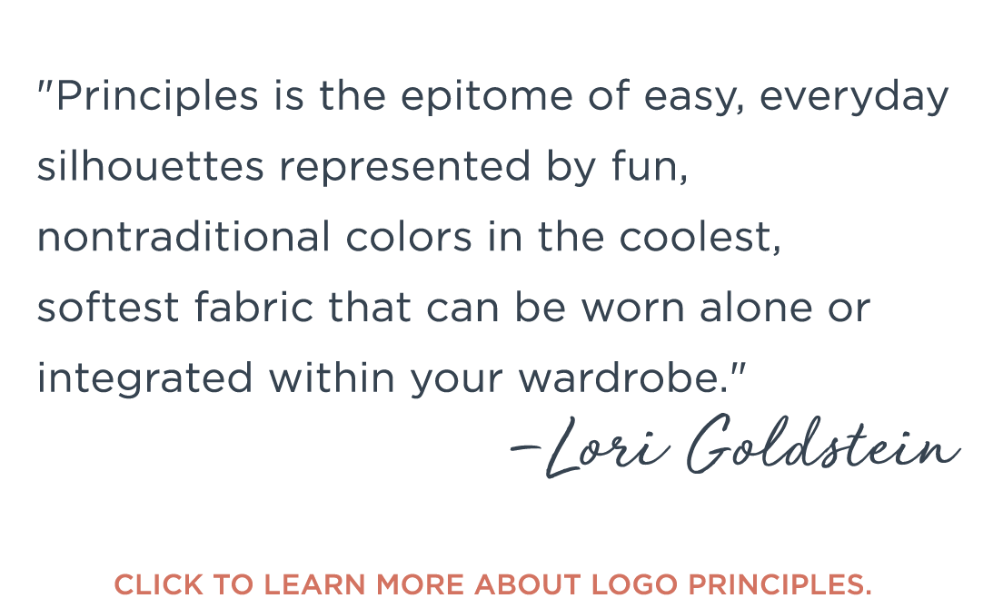 """""""Principles is the epitome of easy, everyday silhouettes represented by fun, nontraditional colors in the coolest, softest fabric that can be worn alone or integrated within your wardrobe."""" —Lori Goldstein. Click to learn more about LOGO Principles."""