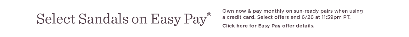 Select Sandals on Easy Pay® Own now & pay monthly on sun-ready pairs when using a credit card. Select offers end 6/26 at 11:59pm PT.   Click here for Easy Pay offer details.