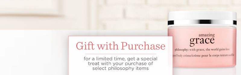 Gift with Purchase. for a limited time, get a special treat with your purchase of select philosophy items