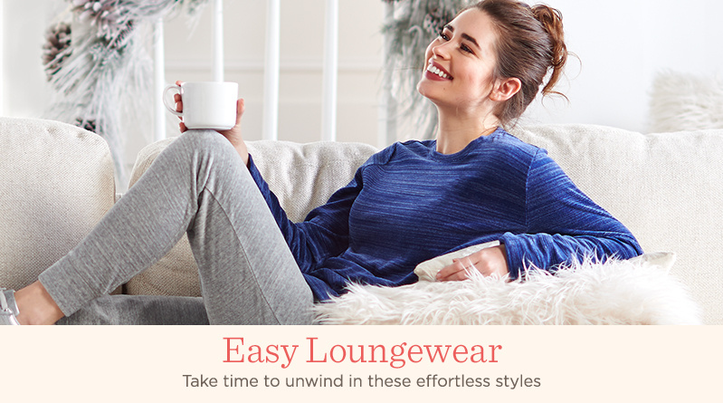 Easy Loungewear. Take time to unwind in these effortless styles