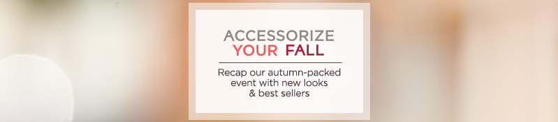 Accessorize Your Fall.  Recap our autumn-packed  event with new looks & best sellers