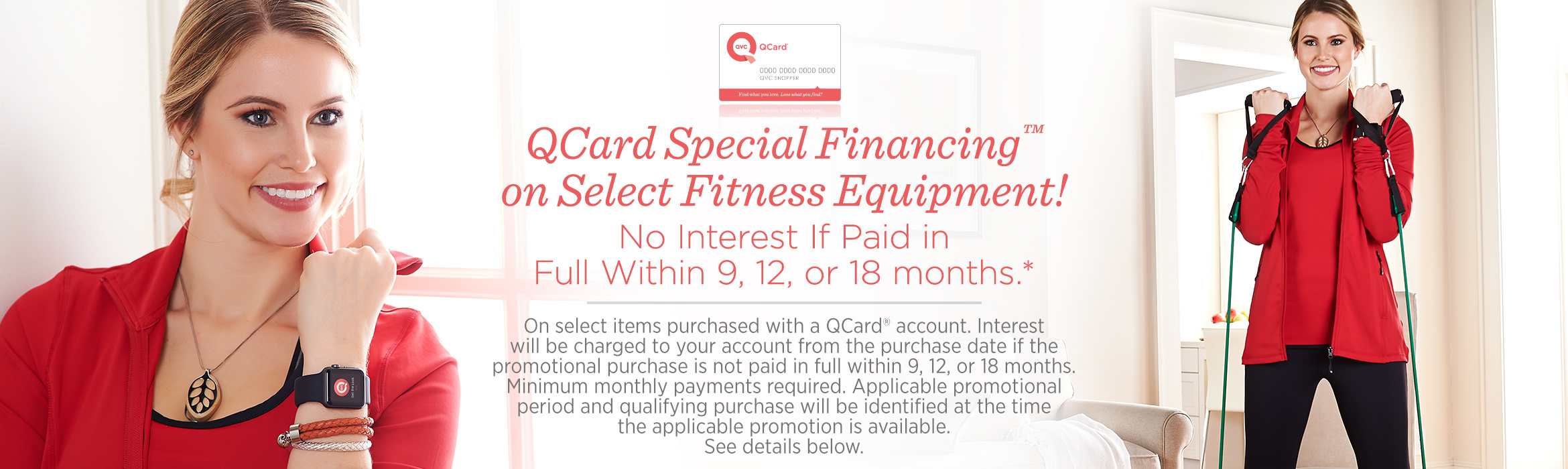 QCard Special Financing™ on Select Fitness Equipment!  No Interest If Paid in Full Within 9, 12, or 18 months.*  On select items purchased with a QCard® account. Interest will be charged to your account from the purchase date if the promotional purchase is not paid in full within 9, 12, or 18 months. Minimum monthly payments required. Applicable promotional period and qualifying purchase will be identified at the time the applicable promotion is available. See details below.