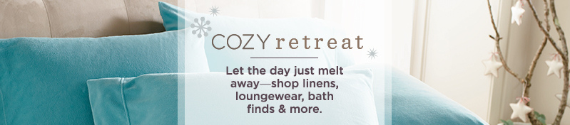 Cozy Retreat. Let the day just melt away―shop linens, loungewear, bath finds & more.